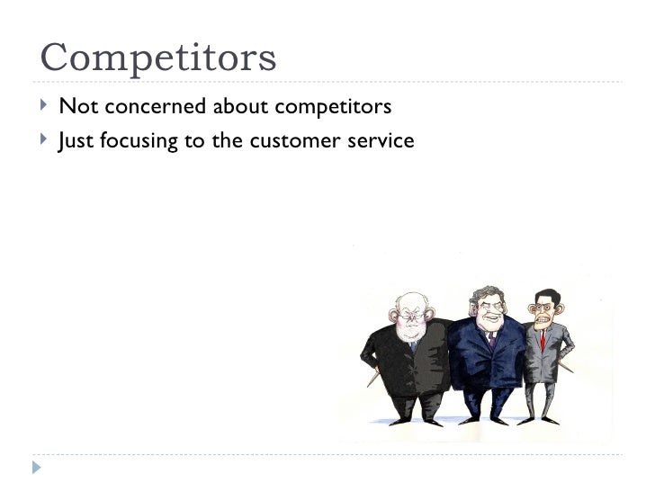 Competitors <ul><li>Not concerned about competitors </li></ul><ul><li>Just focusing to the customer service </li></ul>