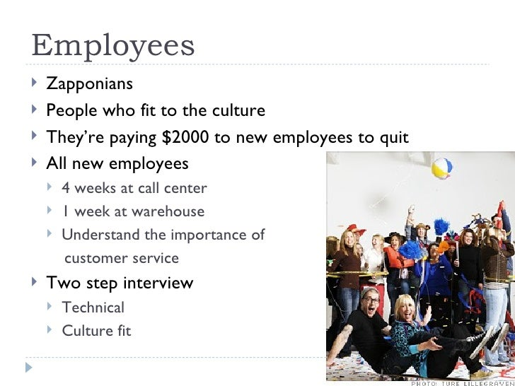 Employees <ul><li>Zapponians </li></ul><ul><li>People who fit to the culture </li></ul><ul><li>They're paying $2000 to new...
