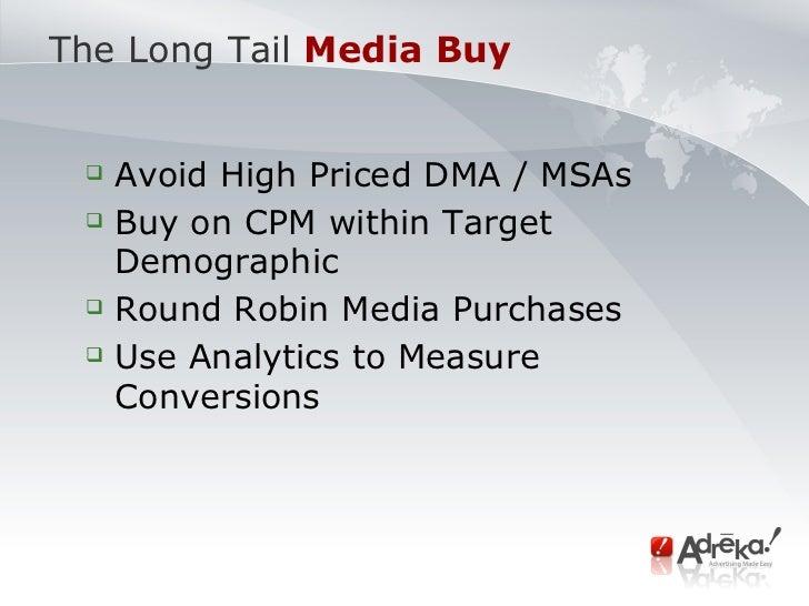 The Long Tail   Media Buy <ul><ul><li>Avoid High Priced DMA / MSAs </li></ul></ul><ul><ul><li>Buy on CPM within Target Dem...