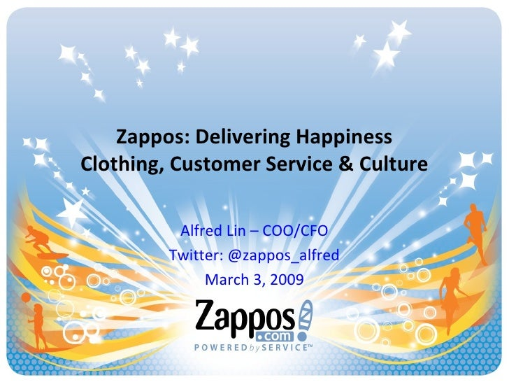 Zappos: Delivering Happiness Clothing, Customer Service & Culture Alfred Lin – COO/CFO Twitter: @zappos_alfred March 3, 2009