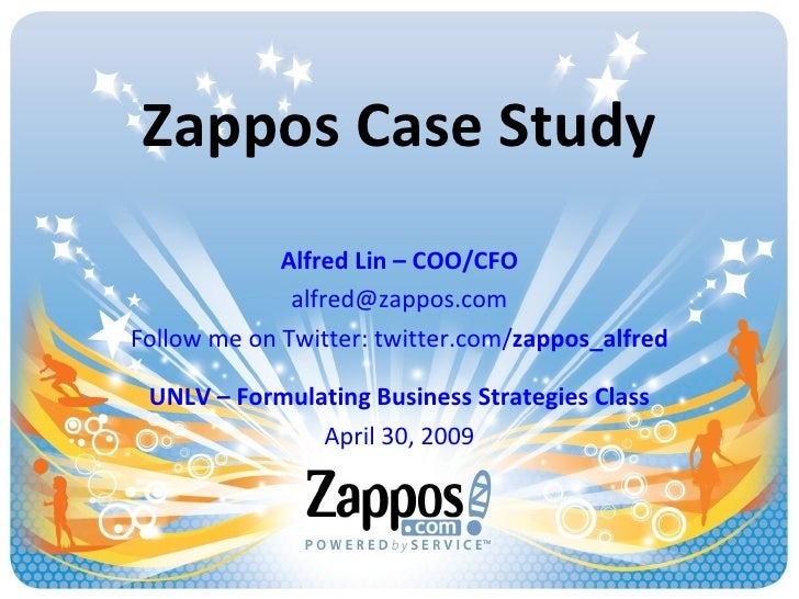 Zappos Case Study Alfred Lin – COO/CFO [email_address] Follow me on Twitter: twitter.com/ zappos_alfred UNLV – Formulating...