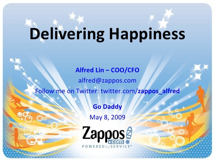 Delivering Happiness Alfred Lin – COO/CFO [email_address] Follow me on Twitter: twitter.com/ zappos_alfred Go Daddy May 8,...