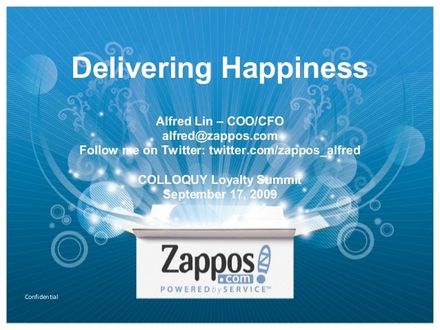 Confidential Delivering Happiness Alfred Lin – COO/CFO alfred@zappos.com Follow me on Twitter: twitter.com/zappos_alfred C...