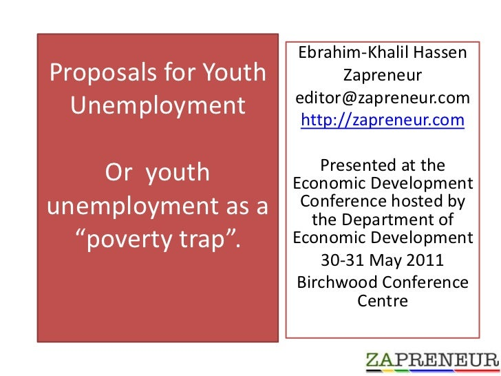 "Proposals for Youth Unemployment Or  youth unemployment as a  ""poverty trap"".  <br />Ebrahim-Khalil Hassen <br />Zapreneur..."