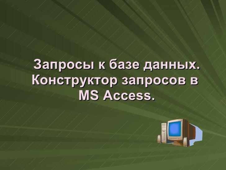 Запросы к базе данных. Конструктор запросов в  MS Access .