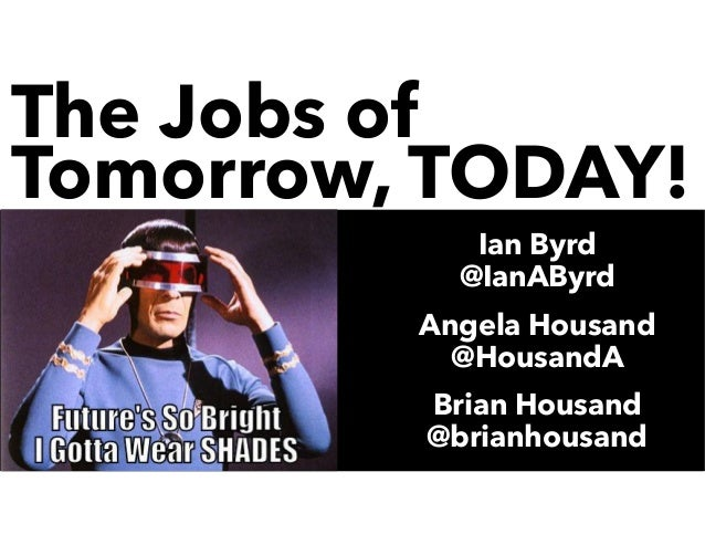 The Jobs of Tomorrow, TODAY! Ian Byrd @IanAByrd Angela Housand @HousandA Brian Housand @brianhousand