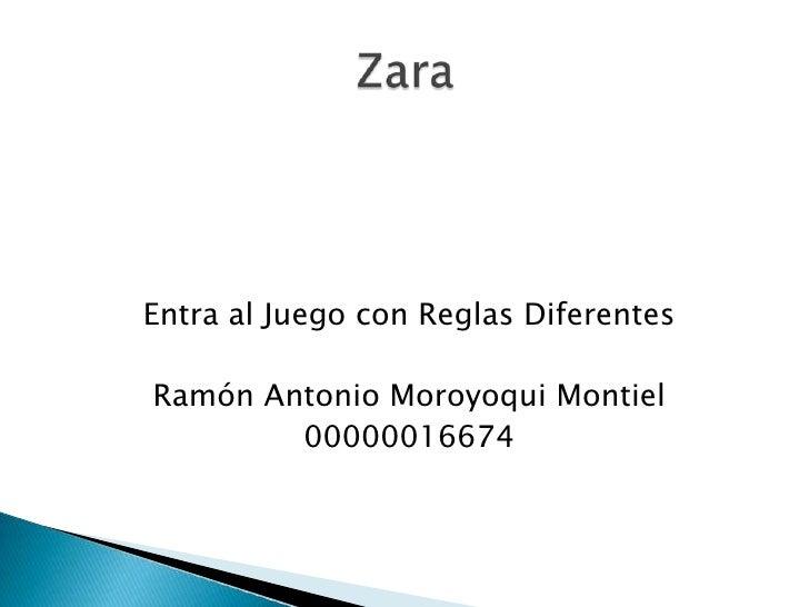 Entra al Juego con Reglas Diferentes<br />Ramón Antonio Moroyoqui Montiel<br />00000016674<br />Zara<br />