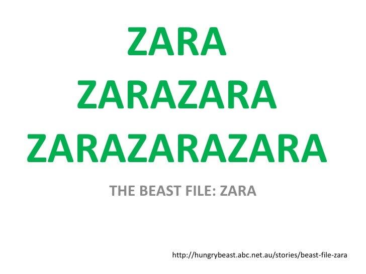 ZARA  ZARAZARAZARAZARAZARA   THE BEAST FILE: ZARA           http://hungrybeast.abc.net.au/stories/beast-file-zara