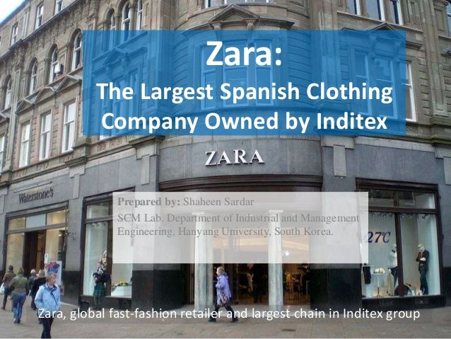 Zara: The Largest Spanish Clothing Company Owned by Inditex Prepared by: Shaheen Sardar SCM Lab. Department of Industrial ...