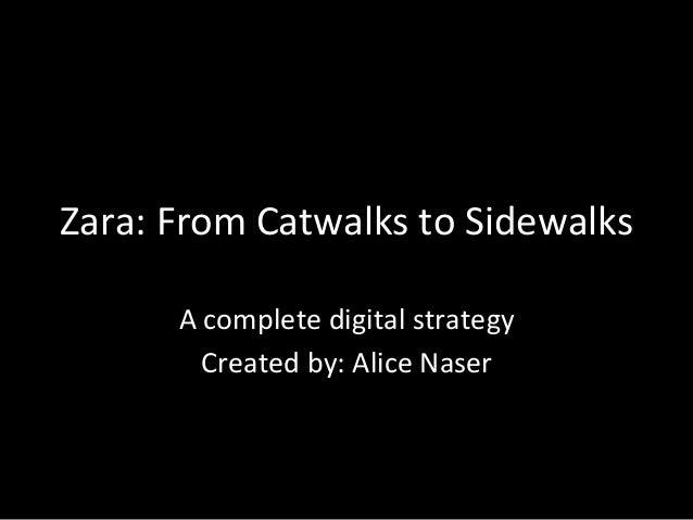 Zara:  From  Catwalks  to  Sidewalks   A  complete  digital  strategy     Created  by:  Alice  N...