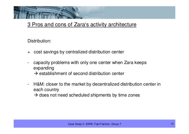 3 Pros and cons of Zara's activity architecture  Distribution:  + cost savings by centralized distribution center  -   cap...