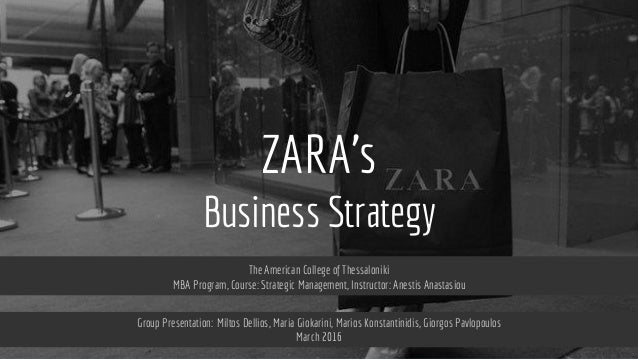 ZARA's Business Strategy The American College of Thessaloniki MBA Program, Course: Strategic Management, Instructor: Anest...