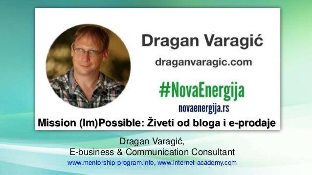 Dragan Varagić, E-business & Communication Consultant www.mentorship-program.info, www.internet-academy.com Mission (Im)Po...