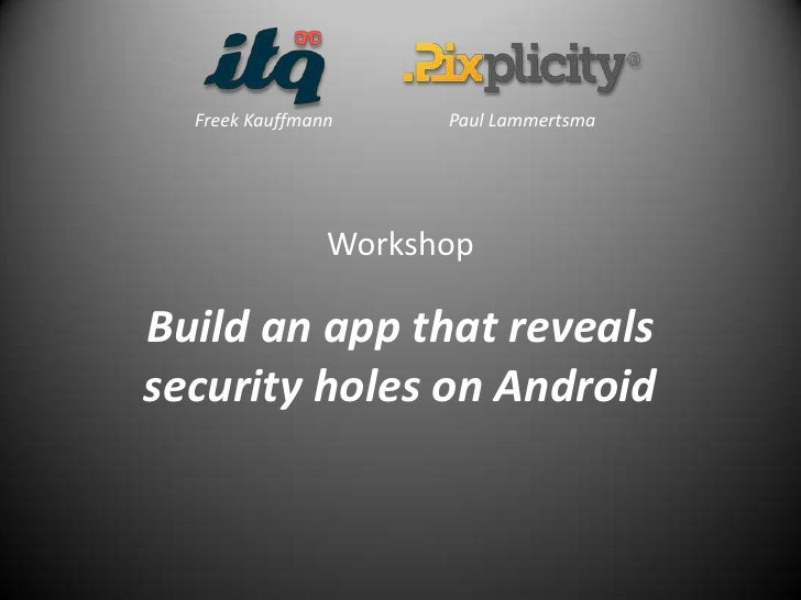 Freek Kauffmann     Paul Lammertsma                WorkshopBuild an app that revealssecurity holes on Android