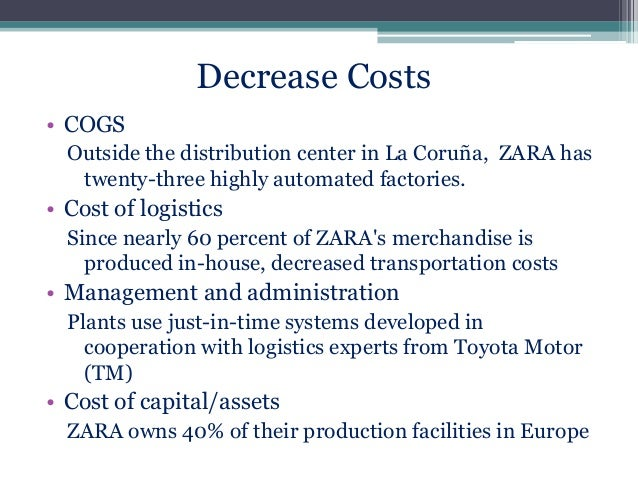 Decrease Costs • COGS Outside the distribution center in La Coruña, ZARA has twenty-three highly automated factories.  • C...
