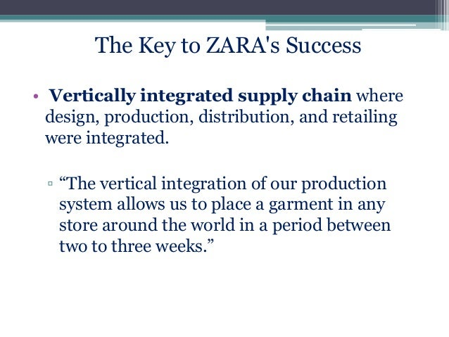 The Key to ZARA's Success • Vertically integrated supply chain where design, production, distribution, and retailing were ...