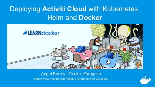 Angel Borroy | Docker Zaragoza https://www.meetup.com/Meetup-Group-docker-Zaragoza Deploying Activiti Cloud with Kubernete...
