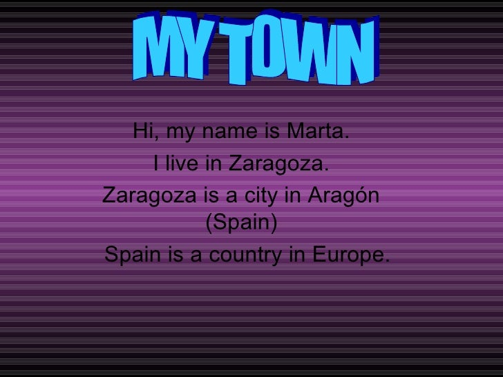 Hi, my name is Marta. I live in Zaragoza. Zaragoza is a city in Aragón (Spain) Spain is a country in Europe. MY TOWN