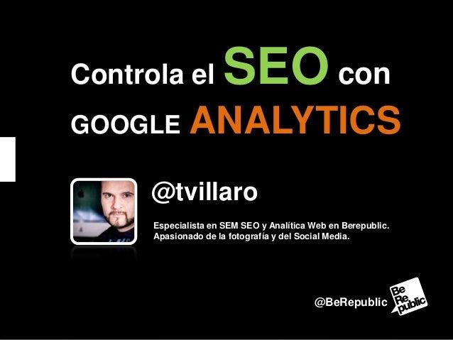 Controla el GOOGLE  SEO con  ANALYTICS  @tvillaro Especialista en SEM SEO y Analítica Web en Berepublic. Apasionado de la ...