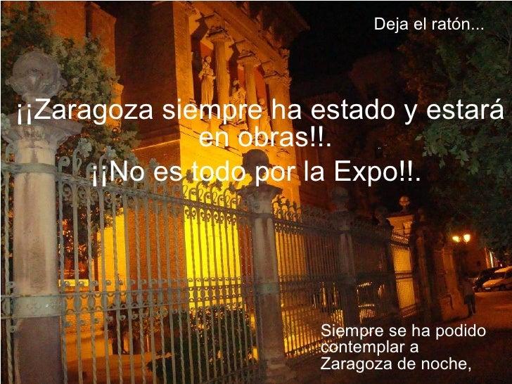 Siempre se ha podido contemplar a Zaragoza de noche, ¡¡Zaragoza siempre ha estado y estará en obras!!. ¡¡No es todo por la...