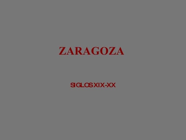 ZARAGOZA  <ul><li>SIGLOS XIX-XX </li></ul>