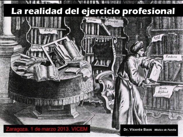 La realidad del ejercicio profesionalZaragoza. 1 de marzo 2013. VICEM   Dr. Vicente Baos   Médico de Familia