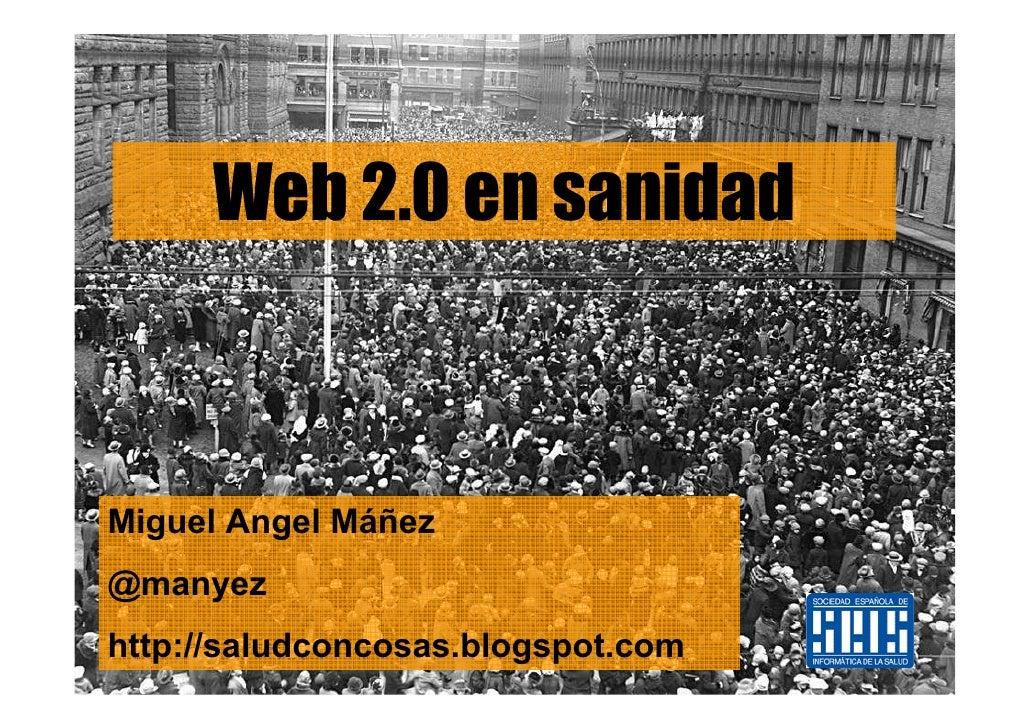 Web 2.0 en sanidad    Miguel Angel Máñez @manyez http://saludconcosas.blogspot.com