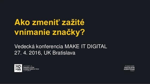 Ako zmeniť zažité vnímanie značky? Vedecká konferencia MAKE IT DIGITAL 27. 4. 2016, UK Bratislava