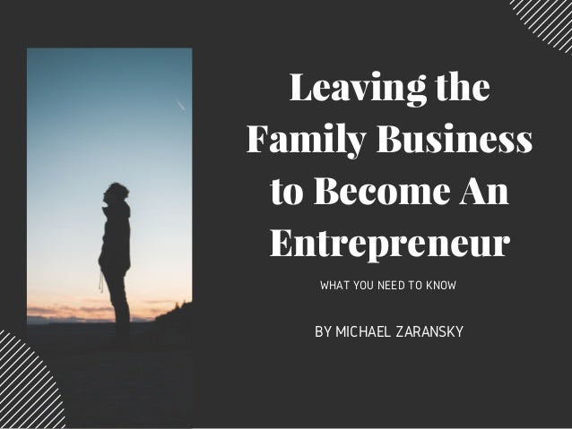 Leaving the Family Business to Become An Entrepreneur WHAT YOU NEED TO KNOW BY MICHAEL ZARANSKY