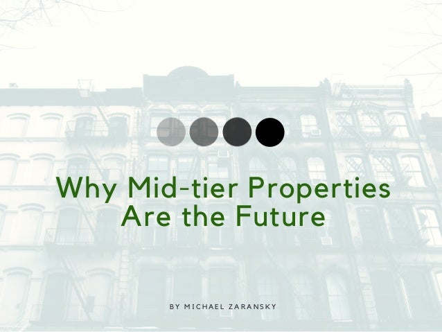 Why Mid-tier Properties Are the Future B Y M I C H A E L Z A R A N S K Y