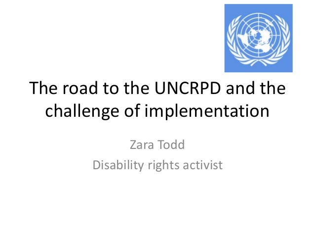 The road to the UNCRPD and the challenge of implementation Zara Todd Disability rights activist