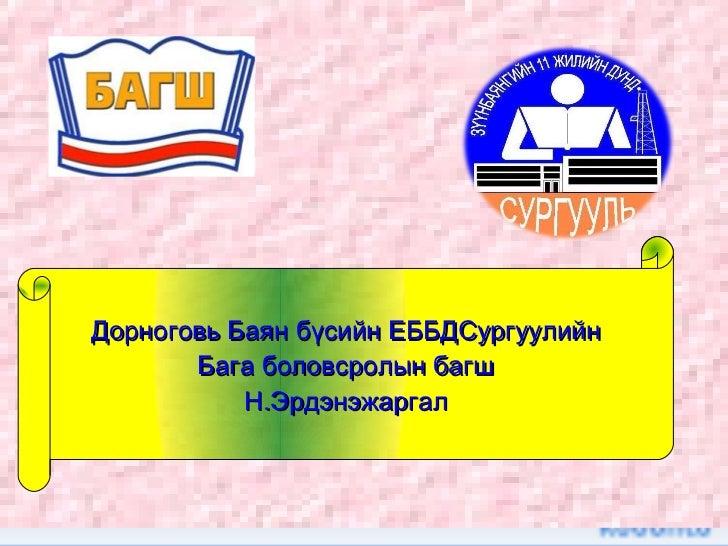 Дорноговь Баян бүсийн ЕББДСургуулийн       Бага боловсролын багш           Н.Эрдэнэжаргал
