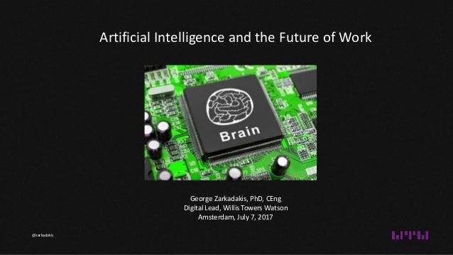 George Zarkadakis, PhD, CEng Digital Lead, Willis Towers Watson Amsterdam, July 7, 2017 Artificial Intelligence and the Fu...