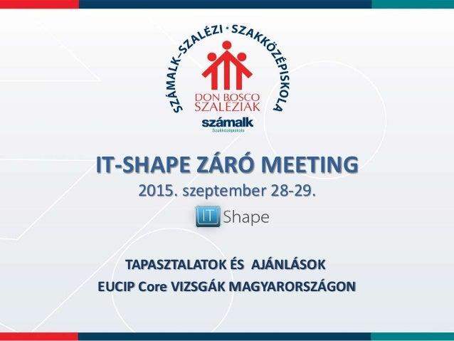 IT-SHAPE ZÁRÓ MEETING 2015. szeptember 28-29. TAPASZTALATOK ÉS AJÁNLÁSOK EUCIP Core VIZSGÁK MAGYARORSZÁGON