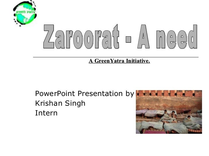 PowerPoint Presentation by : Krishan Singh Intern Zaroorat - A need A GreenYatra Initiative.