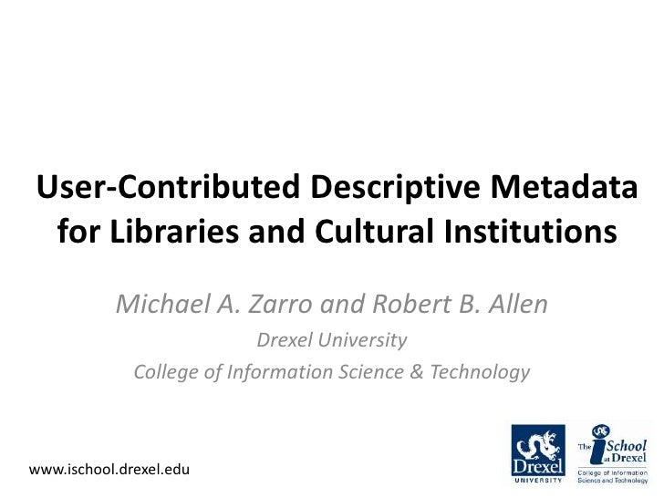 User-Contributed Descriptive Metadata for Libraries and Cultural Institutions<br />Michael A. Zarro and Robert B. Allen<br...