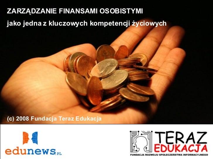 ZARZĄDZANIE FINANSAMI OSOBISTYMI jako jedna z kluczowych kompetencji życiowych (c) 2008 Fundacja Teraz Edukacja