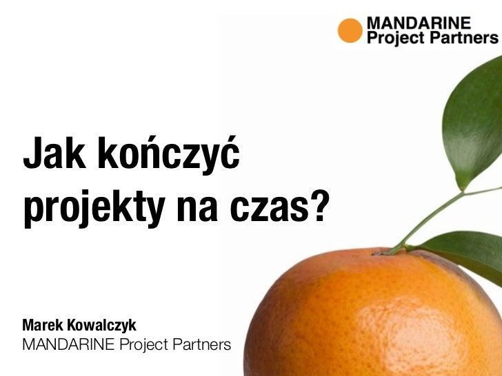 Jak kończyć projekty na czas?  Marek Kowalczyk MANDARINE Project Partners
