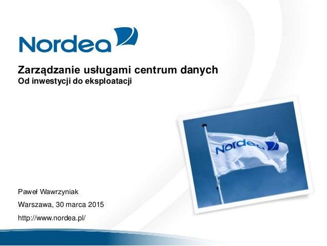 Zarządzanie usługami centrum danych Od inwestycji do eksploatacji Paweł Wawrzyniak Warszawa, 30 marca 2015 http://www.nord...