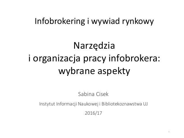 Infobrokering i wywiad rynkowy Narzędzia i organizacja pracy infobrokera: wybrane aspekty Sabina Cisek Instytut Informacji...