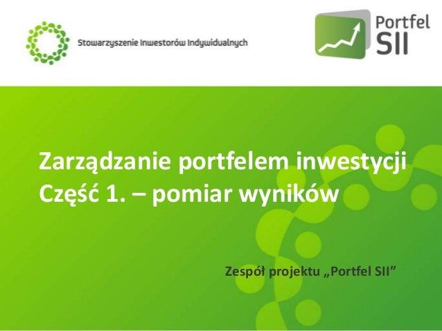 """Zarządzanie portfelem inwestycji Częśd 1. – pomiar wyników Zespół projektu """"Portfel SII"""""""