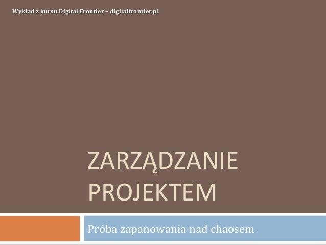 ZARZĄDZANIEPROJEKTEMPróba zapanowania nad chaosemWykład z kursu Digital Frontier – digitalfrontier.pl