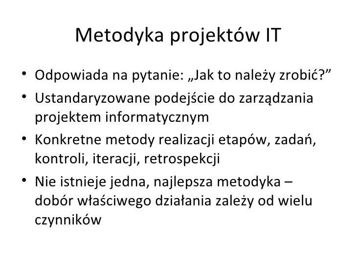 """Metodyka projektów IT <ul><li>Odpowiada na pytanie: """"Jak to należy zrobić?"""" </li></ul><ul><li>Ustandaryzowane podejście do..."""