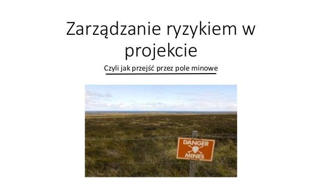 Zarządzanie ryzykiem w projekcie Czyli jak przejść przez pole minowe