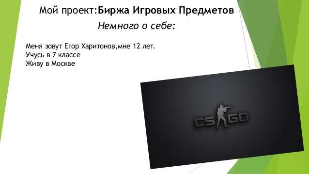 Меня зовут Егор Харитонов,мне 12 лет. Учусь в 7 классе Живу в Москве Мой проект:Биржа Игровых Предметов Немного о себе: