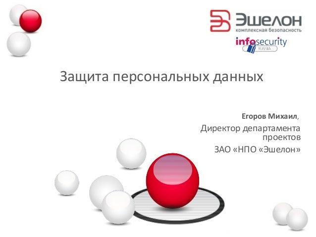 Защита персональных данных Егоров Михаил, Директор департамента проектов ЗАО «НПО «Эшелон»
