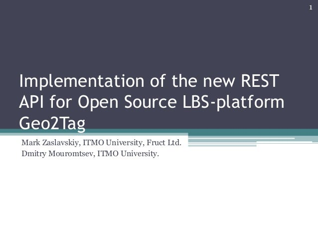 Implementation of the new REST API for Open Source LBS-platform Geo2Tag Mark Zaslavskiy, ITMO University, Fruct Ltd. Dmitr...