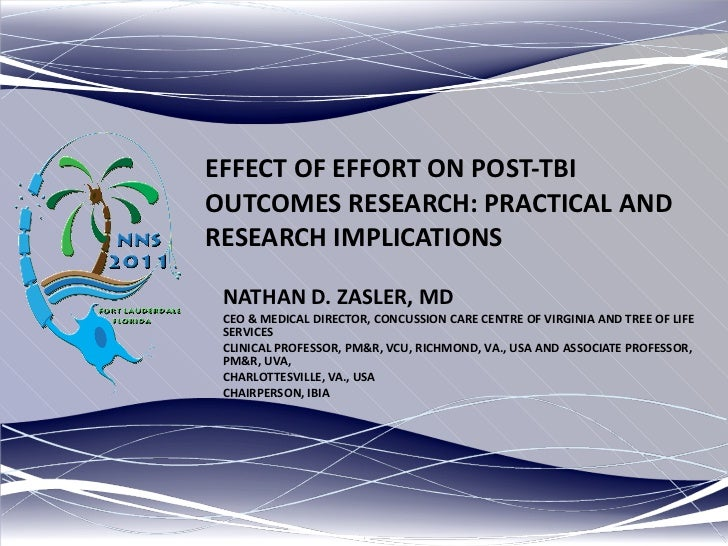EFFECT OF EFFORT ON POST-TBI OUTCOMES RESEARCH: PRACTICAL AND RESEARCH IMPLICATIONS NATHAN D. ZASLER, MD CEO & MEDICAL DIR...