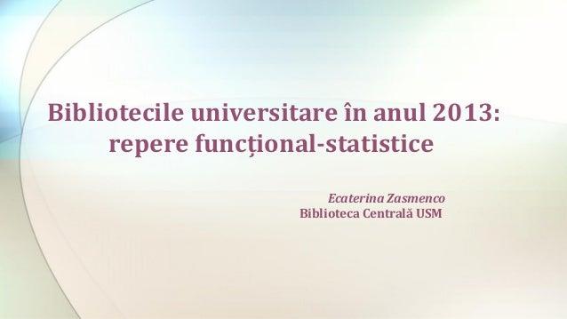 Bibliotecile universitare în anul 2013: repere funcţional-statistice Ecaterina Zasmenco Biblioteca Centrală USM