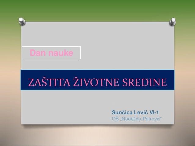 """ZAŠTITA ŽIVOTNE SREDINE Sunčica Lević VI-1 OŠ """"Nadežda Petrović"""" Dan nauke"""